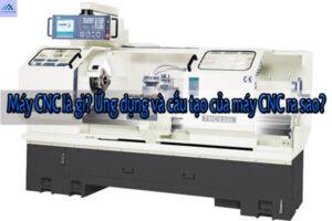 Máy CNC là gì? Ứng dụng và cấu tạo của máy CNC ra sao?