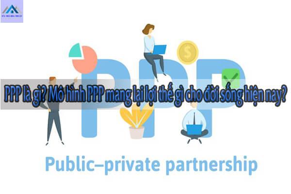 PPP là gì? Mô hình PPP mang lại lợi thế gì cho đời sống hiện nay?