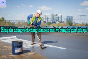 Hướng dẫn những cách chống thấm sàn mái vô cùng đơn giản, hiệu quả