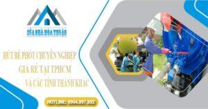 Hút bể phốt chuyên nghiệp, giá rẻ tại TPHCM và các tỉnh thành khác